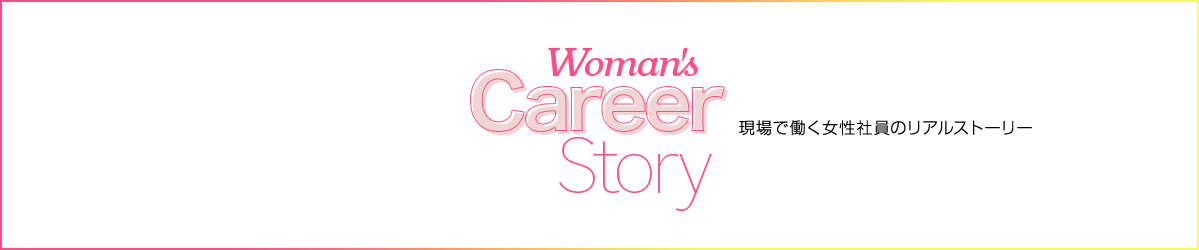 Woman's Career Story 現場で働く女性社員のリアルストーリー